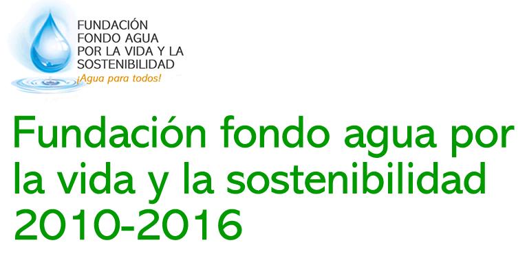 Fundación fondo agua por la vida y la sostenibilidad 2010-2016